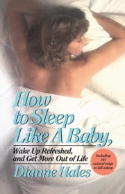 How to Sleep Like a Baby, Wake Up Refreshed, and Get More Out of Life ebook by Dianne Hales