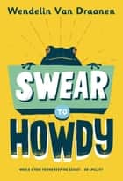 Swear to Howdy eBook by Wendelin Van Draanen