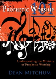 Prophetic Worship 101 - Understanding the Ministry of Prophetic Worship ebook by Dean Mitchum