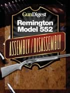 Gun Digest Remington 552 Assembly/Disassembly Instructions ebook by Kevin Muramatsu