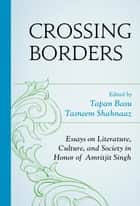 Crossing Borders - Essays on Literature, Culture, and Society in Honor of Amritjit Singh ebook by Tapan Basu, Tasneem Shahnaaz, Silvia Schultermandl,...