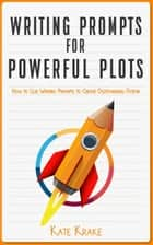 Writing Prompts for Powerful Plots - How To Use Writing Prompts To Create Outstanding Fiction ebook by
