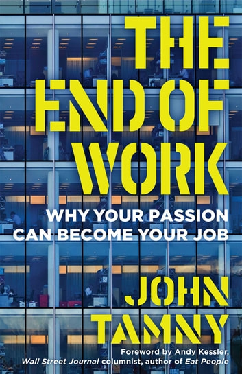 The End of Work - Why Your Passion Can Become Your Job ebook by John Tamny