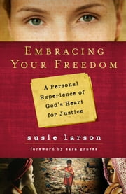 Embracing Your Freedom - A Personal Experience of God's Heart for Justice ebook by Susie Larson