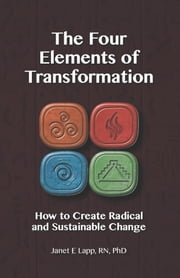 The Four Elements of Transformation - How to Create Radical and Sustainable Change ebook by Janet Lapp