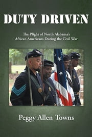 DUTY DRIVEN - The Plight of North Alabama's African Americans During the Civil War ebook by Peggy Allen Towns