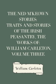 The Ned M'Keown Stories: Traits And Stories Of The Irish Peasantry, The Works of: William Carleton, Volume Three ebook by William Carleton