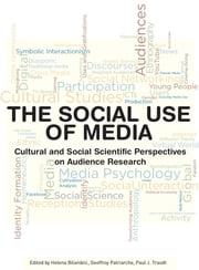The Social Use of Media - Cultural and Social Scientific Perspectives on Audience Research ebook by Helena Bilandzic,Geoffroy Patriarche