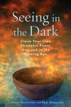 Seeing in the Dark: Claim Your Own Shamanic Power Now and in the Coming Age - Claim Your Own Shamanic Power Now and in the Coming Age ebook by Deatsman, Colleen