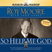 So Help Me God - The Ten Commandments, Judicial Tyranny, and the Battle for Religious Freedom audiobook by Roy S Moore