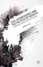 Civil Disobedience and the Politics of Identity ebook by J. Hill