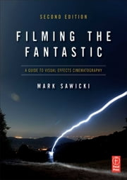 Filming the Fantastic: A Guide to Visual Effects Cinematography - A Guide to Visual Effects Cinematography ebook by Mark Sawicki