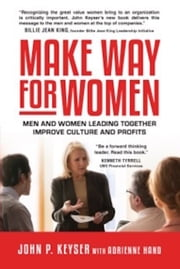 Make Way For Women: Men and Women Leading Together Improve Culture and Profits ebook by John P. Keyser