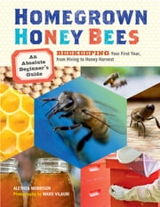 Homegrown Honey Bees - An Absolute Beginner's Guide to Beekeeping Your First Year, from Hiving to Honey Harvest ebook by Alethea Morrison,Mars Vilaubi