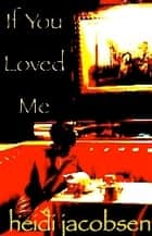 If You Loved Me ebook by heidi jacobsen