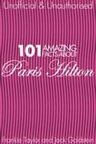 101 Amazing Facts about Paris Hilton ebook by Jack Goldstein