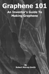 Graphene 101 An Inventor's Guide to Making Graphene ebook by Robert Murray-Smith