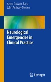 Neurological Emergencies in Clinical Practice ebook by Abdul Qayyum Rana,John Anthony Morren