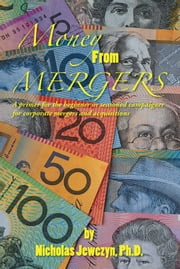 Money From Mergers - A primer for the beginner or seasoned campaigner for corporate mergers and acquisitions ebook by Nicholas Jewczyn, Ph.D.