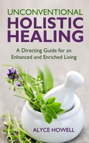 Unconventional Holistic Healing:A Directing Guide for an Enhanced and Enriched Living. - Holistic Healing, #2 ebook by ALYCE HOWELL