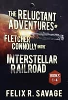 The COMPLETE Reluctant Adventures of Fletcher Connolly on the Interstellar Railroad - A Comedic Sci-Fi Adventure ebook by Felix R. Savage