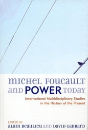 Michel Foucault and Power Today - International Multidisciplinary Studies in the History of the Present ebook by David A. Gabbard, Alain Beaulieu