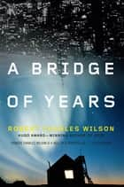 A Bridge of Years eBook by Robert Charles Wilson