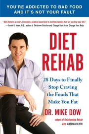 Diet Rehab - 28 Days To Finally Stop Craving the Foods That Make You Fat ebook by Mike Dow,Antonia Blyth
