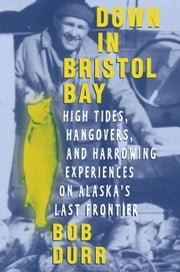 Down in Bristol Bay - High Tides, Hangovers, and Harrowing Experiences on Alaska's Last Frontier ebook by Bob Durr