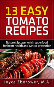 13 Easy Tomato Recipes - Cancer Series ebook by Joyce Zborower, M.A.