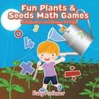 Fun Plants & Seeds Math Games - Multiplication and Division for Kids ebook by Baby Professor