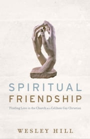 Spiritual Friendship - Finding Love in the Church as a Celibate Gay Christian ebook by Wesley Hill