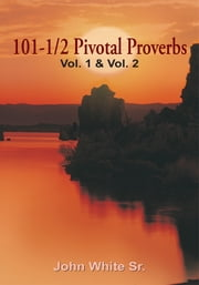 101-1/2 Pivotal Proverbs - Vol. 1, Vol. 2 and Vol. 3 ebook by John White Sr.