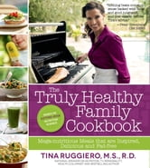 The Truly Healthy Family Cookbook - Mega-nutritious Meals that are Inspired, Delicious and Fad-free ebook by Tina Ruggiero