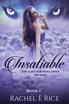 Insatiable: The Lone Werewolf finds his mate - Insatiable, #1 ebook by Rachel E Rice