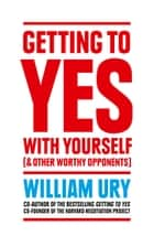 Getting to Yes with Yourself: And Other Worthy Opponents ebook by William Ury
