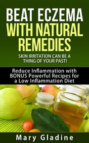 Beat Eczema: Skin Irritation can be a thing of your past! Natural Eczema Remedies PLUS Reduce Inflammation with BONUS Powerful Recipes and Food Tips for a Low Inflammation Diet ebook by Mary Gladine
