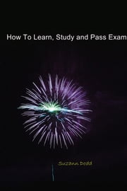 How To Learn, Study and Pass Exams ebook by Suzann Dodd