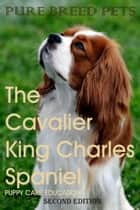 The Cavalier King Charles Spaniel ebook by Puppy Care Education