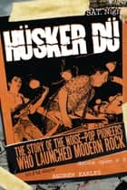 Husker Du - The Story of the Noise-Pop Pioneers Who Launched Modern Rock ebook by Andrew Earles