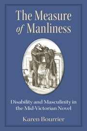 The Measure of Manliness - Disability and Masculinity in the Mid-Victorian Novel ebook by Karen Bourrier