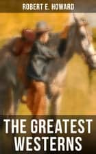 The Greatest Westerns of Robert E. Howard - The Breckinridge Elkins Stories, The Pike Bearfield Tales & Other Stories of the Wild West ebook by Robert E. Howard
