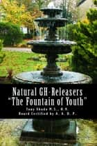 "Natural GH Releasers ""The Fountain of Youth"" ebook by Tony Xhudo M.S., H.N."