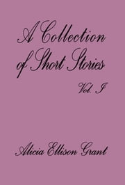 A Collection Of Short Stories Volume I by Alicia Ellison Grant ebook by Alicia Grant