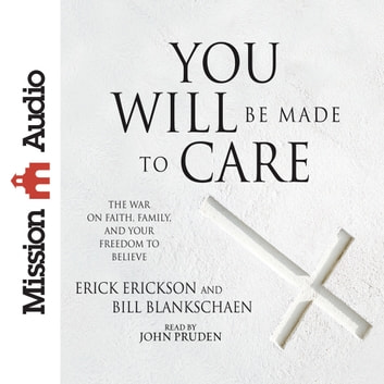 You Will Be Made to Care - The War on Faith, Family, and Your Freedom to Believe audiobook by Erick Erickson,Bill Blankschaen