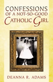 Confessions of A Not-so-Good Catholic Girl ebook by Deanna R. Adams