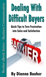 Dealing with Difficult Buyers - Quick Tips to Turn Frustration into Sales and Satisfaction ebook by Dianna Booher