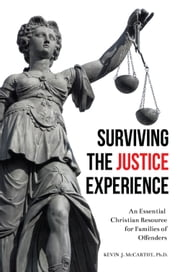 Surviving the Justice Experience - An Essential Christian Resource for Families of Offenders ebook by Kevin J. McCarthy, Ph.D.