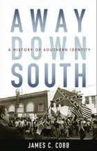 Away Down South : A History of Southern Identity ebook by James C. Cobb