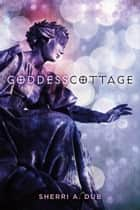 GODDESS COTTAGE ebook by Sherri A. Dub